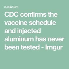 CDC confirms the vaccine schedule and injected aluminum has never been tested - Imgur
