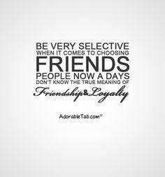 ser muy selectivo a la hora de elegir los amigos hoy en día no saben el verdadero significado de la lealtad amistad