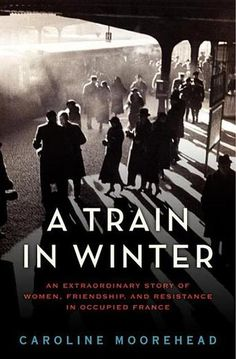 A Train in Winter: An Extraordinary Story of Women, Friendship, and Resistance in Occupied France by Caroline Moorehead (Bilbary Town Library: Good for Readers, Good for Libraries)
