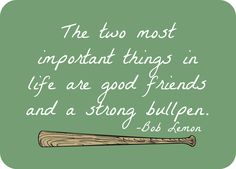 The two most important things in life are good friends and a strong bullpen.