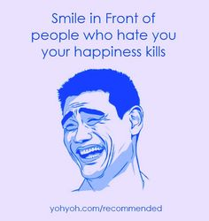 Smile in Front of people who hate you your happiness kills them.