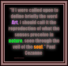 """""""If I were called upon to define briefly the word Art, I should call it the reproduction of what the senses perceive in nature, seen through the veil of the soul. Paul Cezanne, Word Art, Veil, Art Quotes, The 100, Words, Nature, Top, The Great Outdoors"""