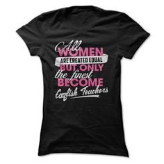 English Teacher - All women are created equal but only the finest become English teachers (Teacher Tshirts)