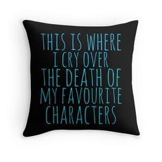 A Pillow to Cry Over the Death of My Favorite Characters - Redbubble - $19.84
