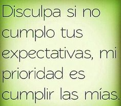 Forgive me if I don't fulfill your expectations. My priority is fulfilling mine. Smart Quotes, Wise Quotes, Funny Quotes, Inspirational Quotes, Positive Messages, Positive Quotes, Quotes En Espanol, More Than Words, Spanish Quotes