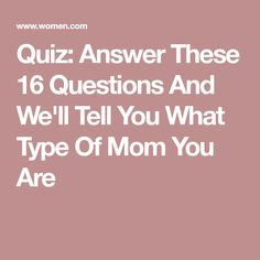 Quiz: Answer These 16 Questions And We'll Tell You What Type Of Mom You Are