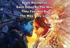 Souls recognize each other by the way they feel. ..