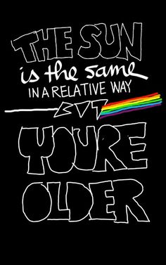 Pink Floyd- indeed, I am much older- but, the Floyd still lives in my head