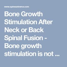 Bone Growth Stimulation After Neck or Back Spinal Fusion - Bone growth stimulation is not a new concept—variations of the technology have been around since the 1950s. Advanced devices help many patients heal better after spinal fusion. - Page 11