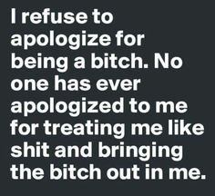 i refuse to appologize for being a bitch