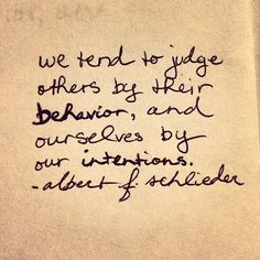 """We tend to judge others by their behavior, and ourselves by our intentions."" Albert F Schlieder 