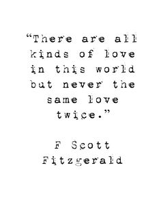 """There are all kinds of love in this world but never the same love twice."" ~F Scott Fitzgerald (Quotes) Great Quotes, Quotes To Live By, Inspirational Quotes, Great Gatsby Quotes, Fabulous Quotes, Unique Quotes, The Great Gatsby, Motivational Quotes, End Of Love Quotes"