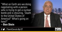 """""""What on Earth are we doing negotiating with a person trying to get a nuclear bomb and is shouting, 'Death to the United States of America'? What's going on here?"""" - Ben Stein"""