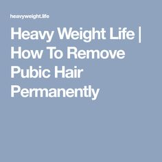 Heavy Weight Life | How To Remove Pubic Hair Permanently