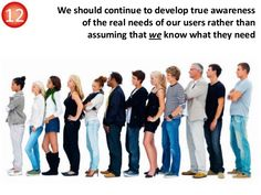 We should continue to develop true awareness of the real needs of our users rather than assuming that we know what they ne...