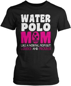 1f845696c1 Water Polo Mom - louder and prouder. Let everyone know that you're a proud water  polo mom by wearing this shirt.