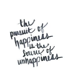 the pursuit of happiness s the source of unhappiness