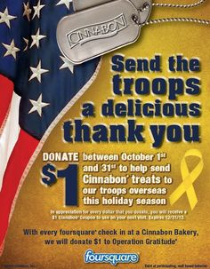 Now through October 31, a delicious way to support the troops at Cinnabon! Check-in on Foursquare and Cinnabon will make a donation to Operation Gratitude...Also, make a donation and receive a Cinnabon coupon in return!