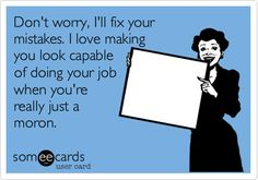 Free and Funny Workplace Ecard: Don't worry, I'll fix your mistakes. I love making you look capable of doing your job when you're really just a moron. Create and send your own custom Workplace ecard. Work Memes, Work Quotes, Work Humor, Life Quotes, Hard Work Meme, Work Funnies, Funny Work, Sarcastic Quotes, Funny Quotes