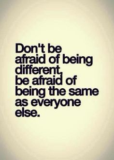 Don't be afraid of being different, be afraid of being the same as everyone else. http://www.serracoaching.com