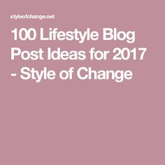 100 Lifestyle Blog Post Ideas for 2017 - Style of Change