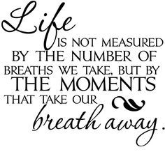 Life is not the amount of breaths you take, it's the moments that take your breath away. - Google zoeken