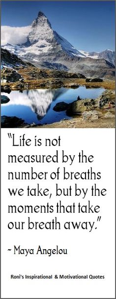 Maya Angelou: Life is not measured by the breaths we take, but by the moments that take our breath away