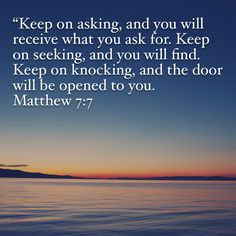 """""""Keep on asking, and you will receive what you ask for. Keep on seeking, and you will find. Keep on knocking, and the door will be opened to you. Bible Truth, Bible Verses Quotes, Faith Quotes, Prayer Scriptures, Bible Prayers, Uplifting Quotes, Inspirational Quotes, Soli Deo Gloria, Jesus Christus"""