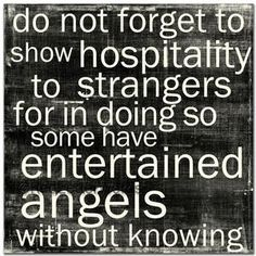 do not forget to show hospitality to strangers for in doing so some have entertained angels without knowing.