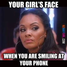 your girls face when you are smiling at your phone