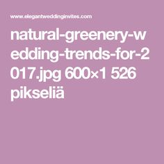 natural-greenery-wedding-trends-for-2017.jpg 600×1 526 pikseliä