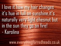 I love it how my hair changes it's hue in full on sunshine, they're naturally very light chestnut but in the sun they go on fire!And they bring a lot of attention for that matter too! I feel so in touch with the nature and all it's colours… - Karolina  Read the full quote at Everything for Redhead