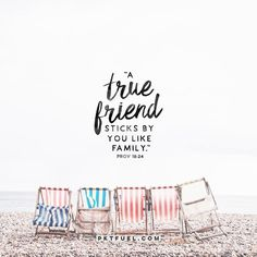 """""""Friends come and friends go, but a true friend sticks by you like family."""" Proverbs 18:24"""