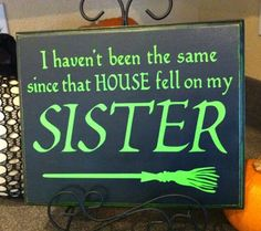 I haven't been the same since that house fell on my sister ~ Halloween sign | via Two Chicks and a Vinyl Cutter