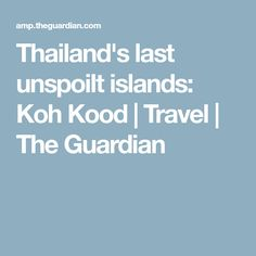 Thailand's last unspoilt islands: Koh Kood | Travel | The Guardian