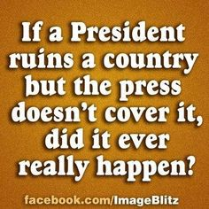 If a President ruins a country but the press doesn't cover it, did it ever really happen?