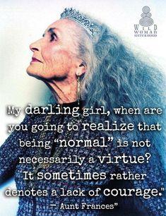 """Mi querida niña, ¿cuándo te darás cuenta de que ser """"normal"""" no es necesariamente una virtud? A veces denota una falta de valor. Tía Frances   Truer words have never been spoken."""
