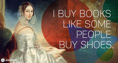 """""""I buy books like some people buy shoes."""""""