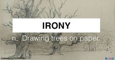 Irony -  n. Drawing trees on paper.