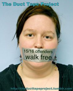 """The Duct Tape Project """"15 out of 16 offenders walk free""""  This is mainly due to the low report rate.  theducttapeproject.tumblr.com"""