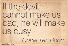 Corrie Ten Boom : If the devil cannot make us bad, he will make us busy.