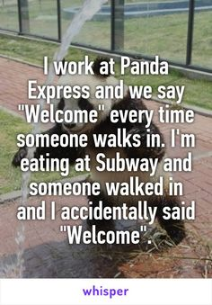"I work at Panda Express and we say ""Welcome"" every time someone walks in. I'm eating at Subway and someone walked in and I accidentally said ""Welcome""."