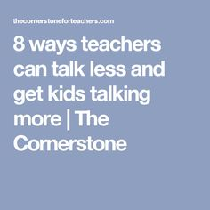 8 ways teachers can talk less and get kids talking more | The Cornerstone