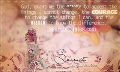God, grant me the serenity to accept the things I cannot change, the courage to change the things I can, and the wisdom to know the differen...