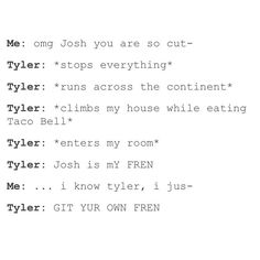 I tried to say this out loud because I wanted Tyler to come jumping through my window so I could meet him but it didn't work. *cries*