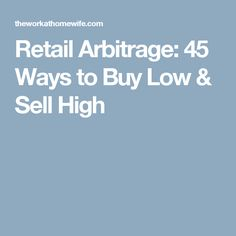 Retail Arbitrage:45 Ways to Buy Low & Sell High