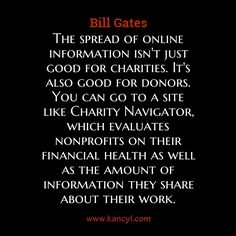 """""""The spread of online information isn't just good for charities. It's also good for donors. You can go to a site like Charity Navigator, which evaluates nonprofits on their financial health as well as the amount of information they share about their work."""", Bill Gates"""