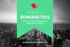 EXPERIENCE / RENERGETICS / Moving High Potentials to High Performance / WWW.RENERGETICS.COM