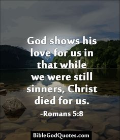 God shows his love for us in that while we were still sinners, Christ died for us. -Romans 5:8