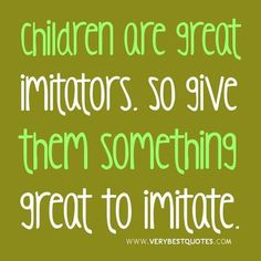 Children are great imitators - so give them something great to imitate